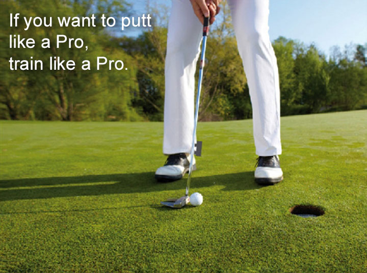 In you want to putt like a Pro, train lika a Pro.